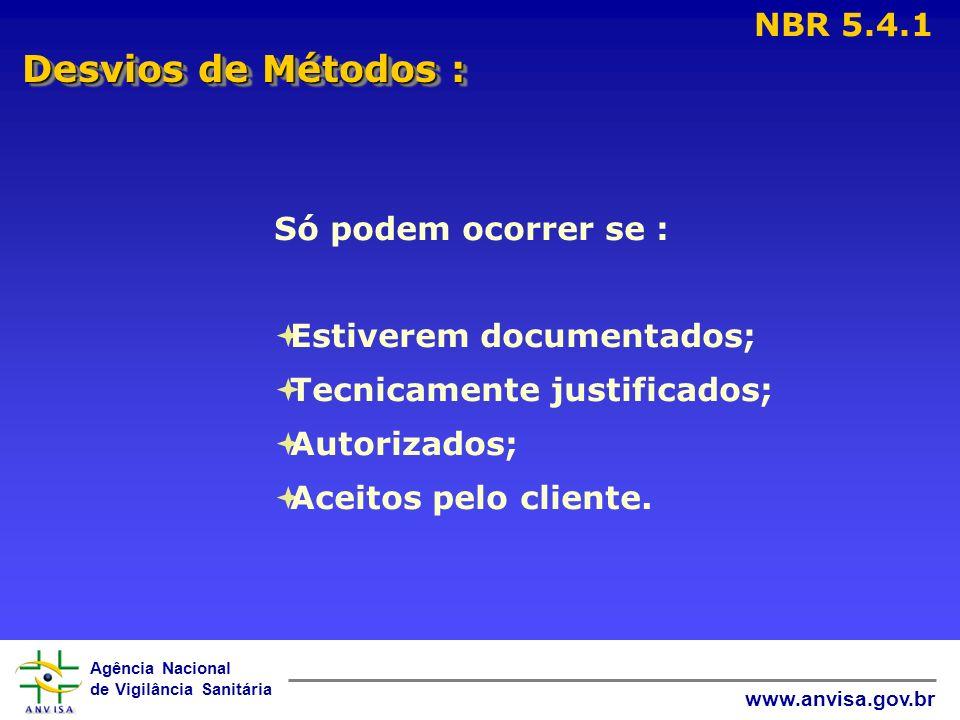 Agência Nacional de Vigilância Sanitária www.anvisa.gov.br Desvios de Métodos : NBR 5.4.1 Só podem ocorrer se : Estiverem documentados; Tecnicamente j