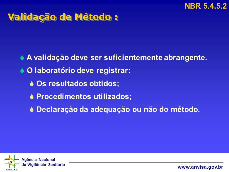 Agência Nacional de Vigilância Sanitária www.anvisa.gov.br Validação de Método : NBR 5.4.5.2 A validação deve ser suficientemente abrangente. O labora