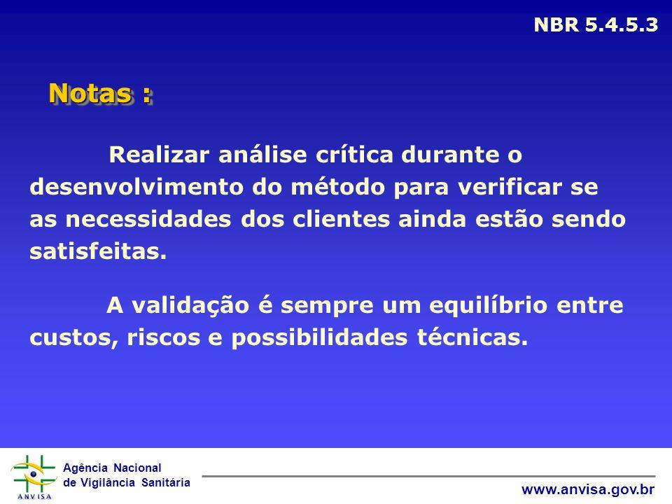Agência Nacional de Vigilância Sanitária www.anvisa.gov.br Notas : NBR 5.4.5.3 Realizar análise crítica durante o desenvolvimento do método para verif