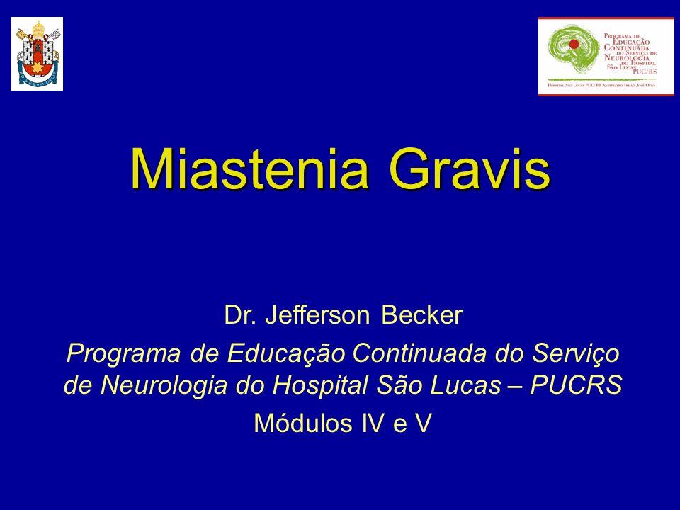 Miastenia Gravis Dr. Jefferson Becker Programa de Educação Continuada do Serviço de Neurologia do Hospital São Lucas – PUCRS Módulos IV e V