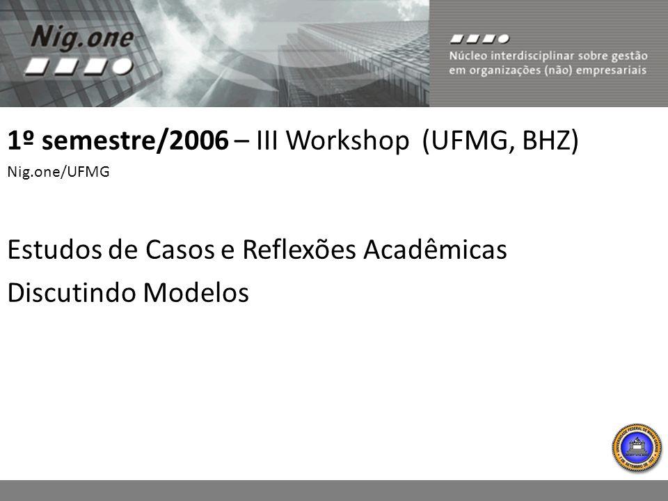 1º semestre/2006 – III Workshop (UFMG, BHZ) Nig.one/UFMG Estudos de Casos e Reflexões Acadêmicas Discutindo Modelos
