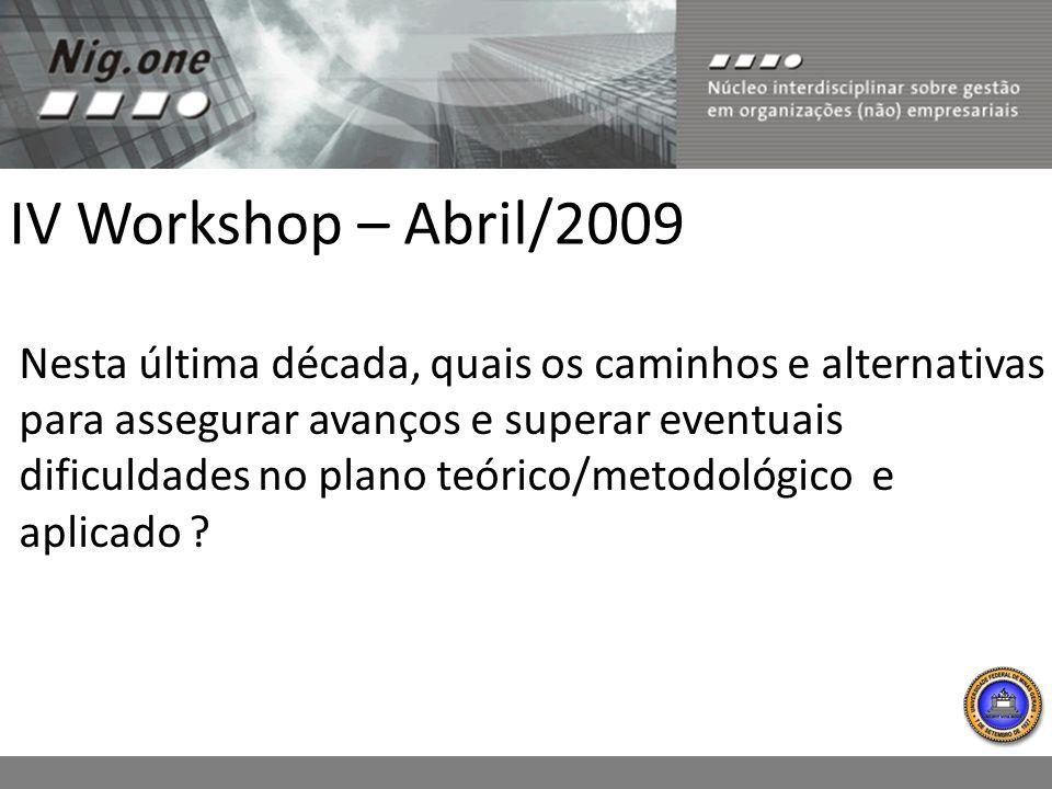 IV Workshop – Abril/2009 Nesta última década, quais os caminhos e alternativas para assegurar avanços e superar eventuais dificuldades no plano teórico/metodológico e aplicado ?