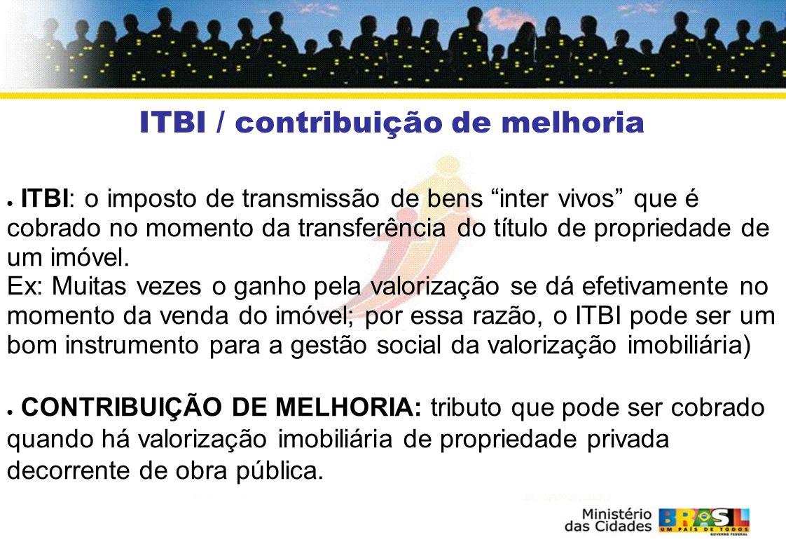 ITBI / contribuição de melhoria ITBI: o imposto de transmissão de bens inter vivos que é cobrado no momento da transferência do título de propriedade de um imóvel.