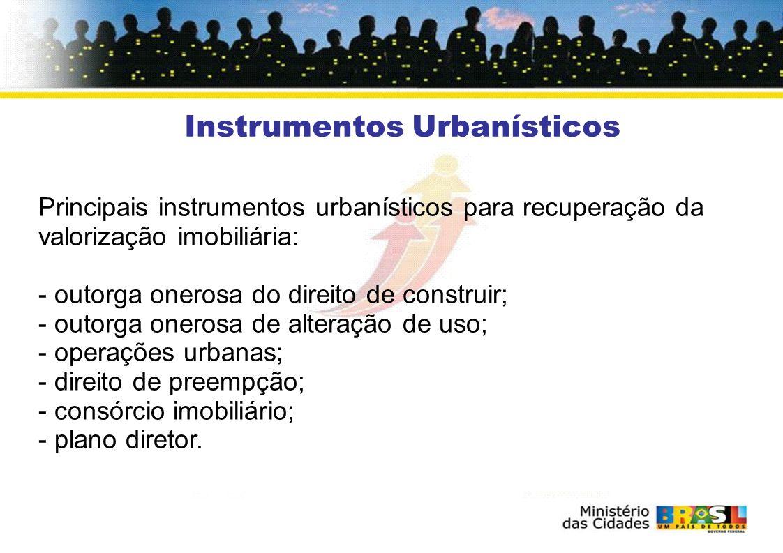 Instrumentos Urbanísticos Principais instrumentos urbanísticos para recuperação da valorização imobiliária: - outorga onerosa do direito de construir; - outorga onerosa de alteração de uso; - operações urbanas; - direito de preempção; - consórcio imobiliário; - plano diretor.