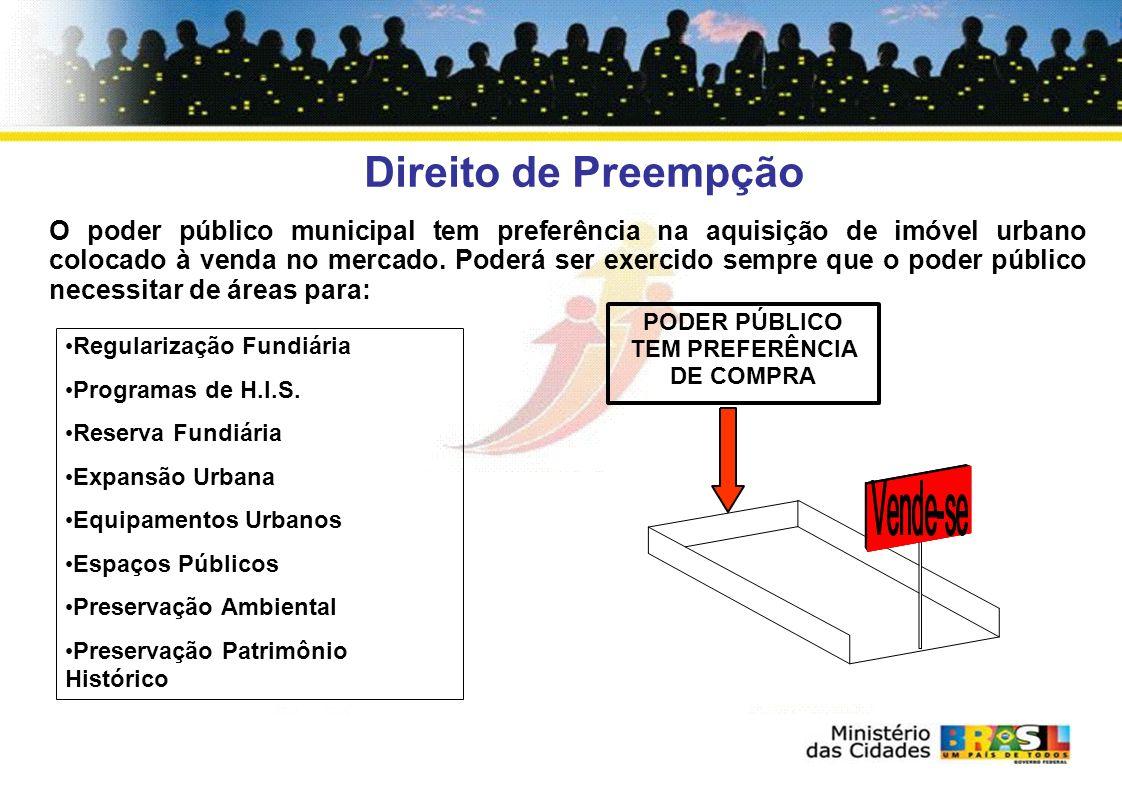 Direito de Preempção O poder público municipal tem preferência na aquisição de imóvel urbano colocado à venda no mercado.