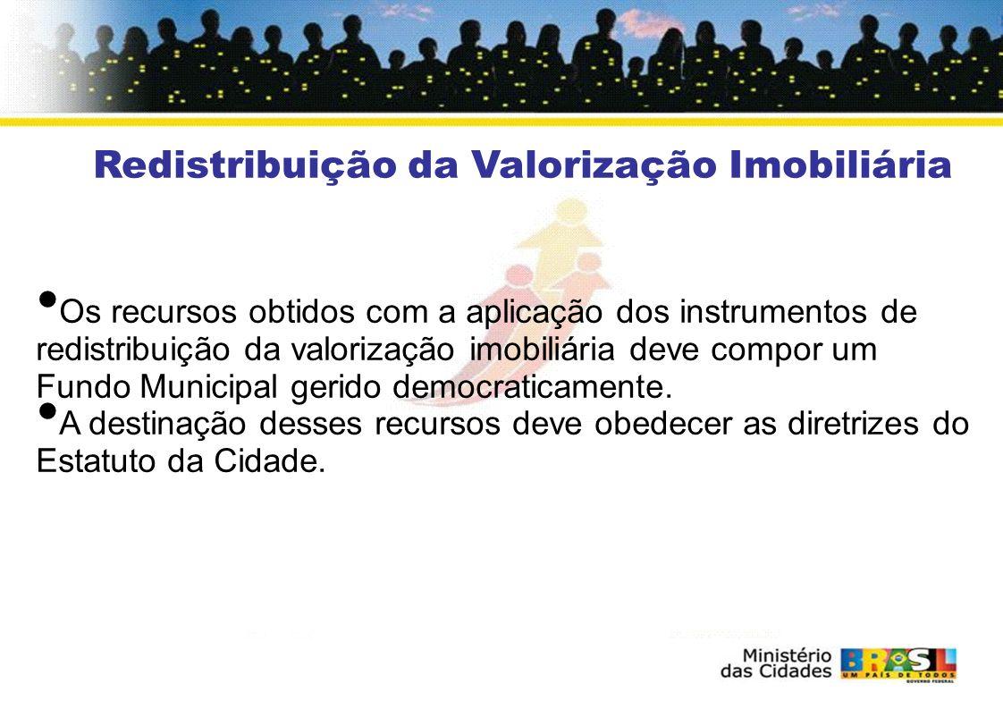 Redistribuição da Valorização Imobiliária Os recursos obtidos com a aplicação dos instrumentos de redistribuição da valorização imobiliária deve compor um Fundo Municipal gerido democraticamente.