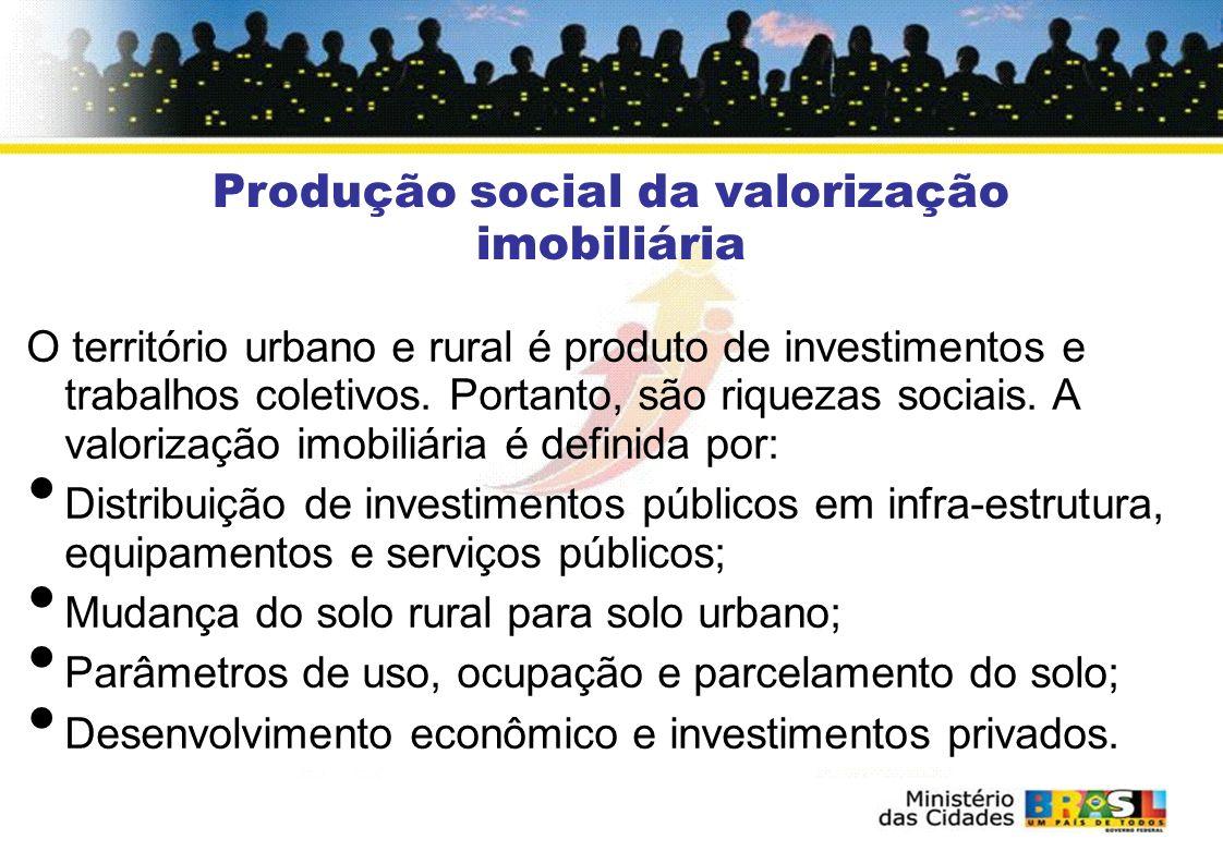 O território urbano e rural é produto de investimentos e trabalhos coletivos. Portanto, são riquezas sociais. A valorização imobiliária é definida por