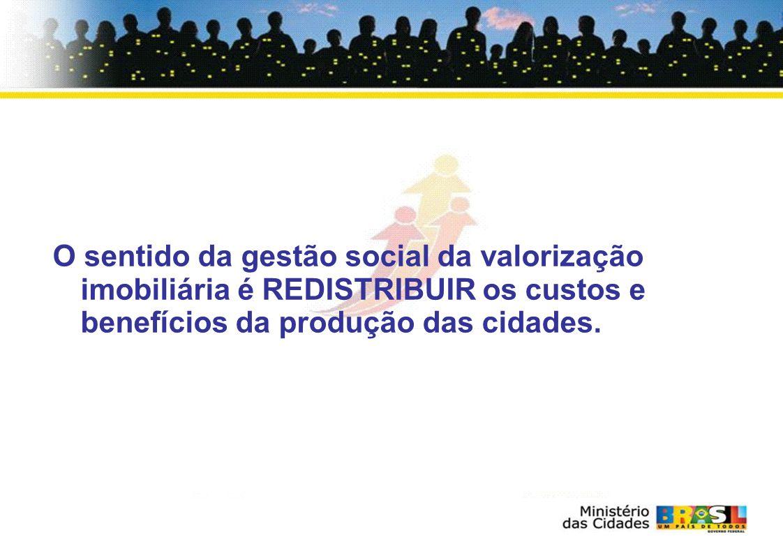 O sentido da gestão social da valorização imobiliária é REDISTRIBUIR os custos e benefícios da produção das cidades.