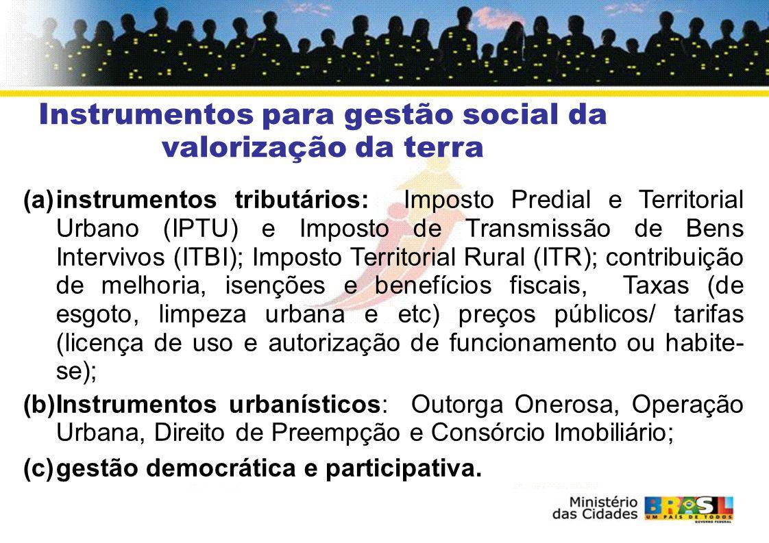 Instrumentos para gestão social da valorização da terra (a)instrumentos tributários: Imposto Predial e Territorial Urbano (IPTU) e Imposto de Transmissão de Bens Intervivos (ITBI); Imposto Territorial Rural (ITR); contribuição de melhoria, isenções e benefícios fiscais, Taxas (de esgoto, limpeza urbana e etc) preços públicos/ tarifas (licença de uso e autorização de funcionamento ou habite- se); (b)Instrumentos urbanísticos: Outorga Onerosa, Operação Urbana, Direito de Preempção e Consórcio Imobiliário; (c)gestão democrática e participativa.