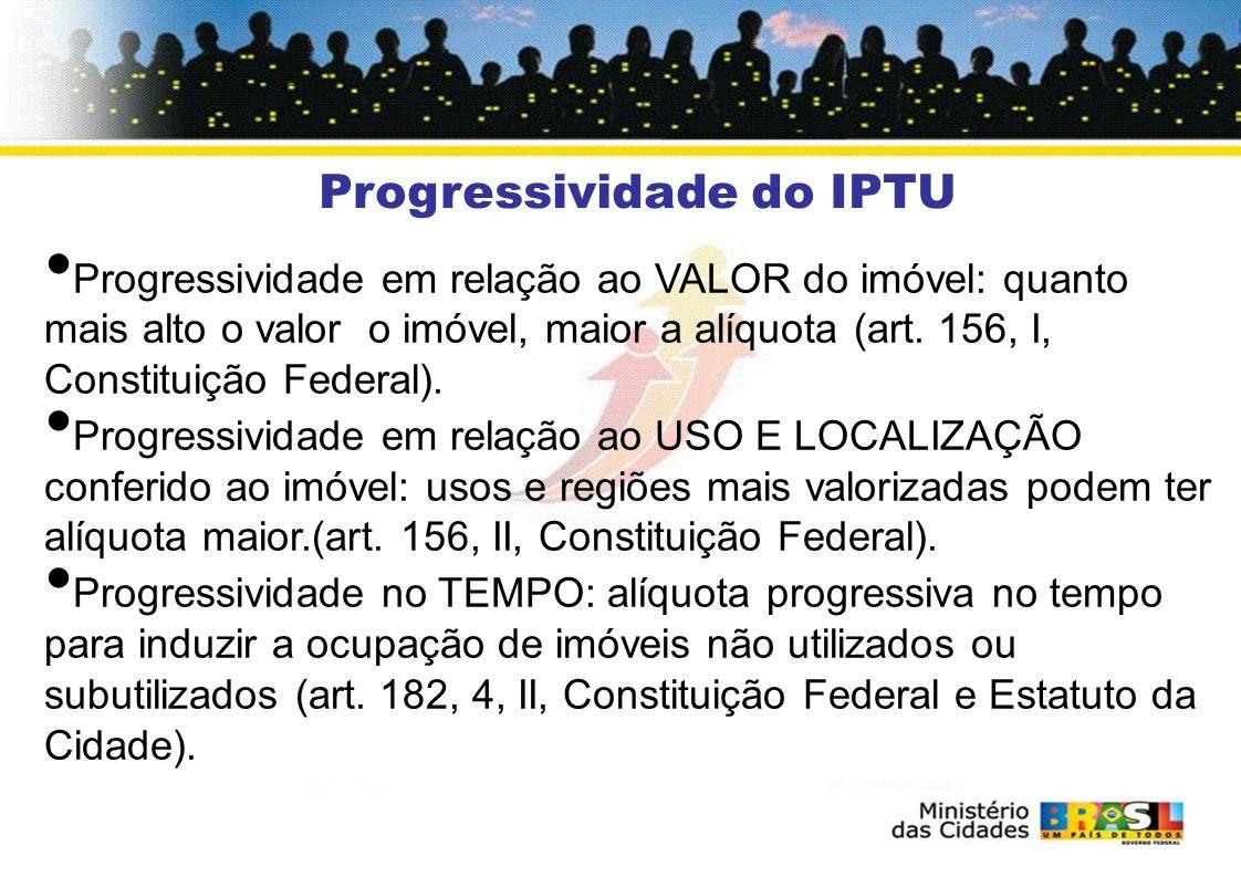 Progressividade do IPTU Progressividade em relação ao VALOR do imóvel: quanto mais alto o valor o imóvel, maior a alíquota (art. 156, I, Constituição