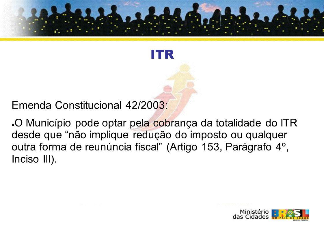 ITR Emenda Constitucional 42/2003: O Município pode optar pela cobrança da totalidade do ITR desde que não implique redução do imposto ou qualquer outra forma de reunúncia fiscal (Artigo 153, Parágrafo 4º, Inciso III).