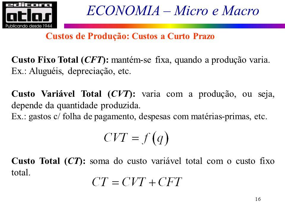 ECONOMIA – Micro e Macro 16 Custo Fixo Total (CFT): mantém-se fixa, quando a produção varia. Ex.: Aluguéis, depreciação, etc. Custo Variável Total (CV
