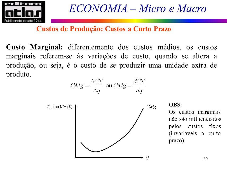 ECONOMIA – Micro e Macro 20 Custo Marginal: diferentemente dos custos médios, os custos marginais referem-se às variações de custo, quando se altera a