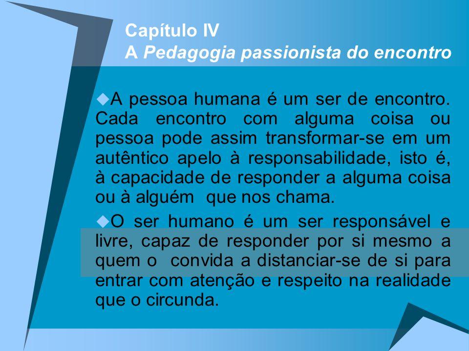 Capítulo IV A Pedagogia passionista do encontro A pessoa humana é um ser de encontro. Cada encontro com alguma coisa ou pessoa pode assim transformar-