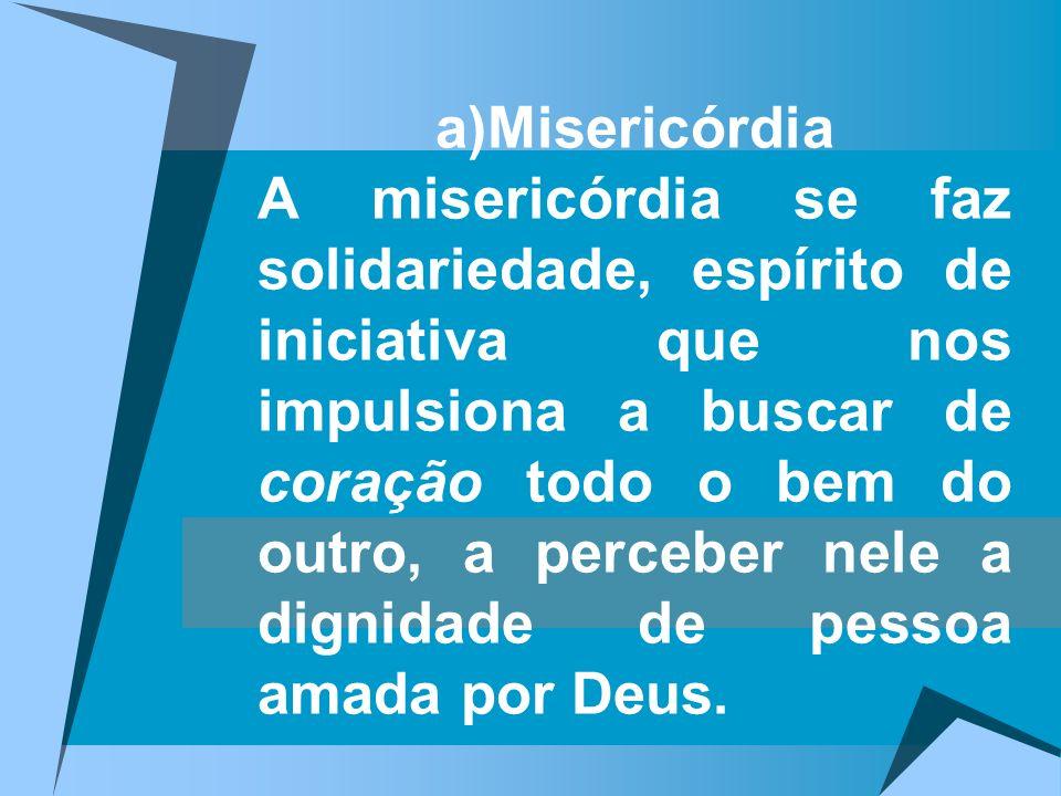 a)Misericórdia A misericórdia se faz solidariedade, espírito de iniciativa que nos impulsiona a buscar de coração todo o bem do outro, a perceber nele