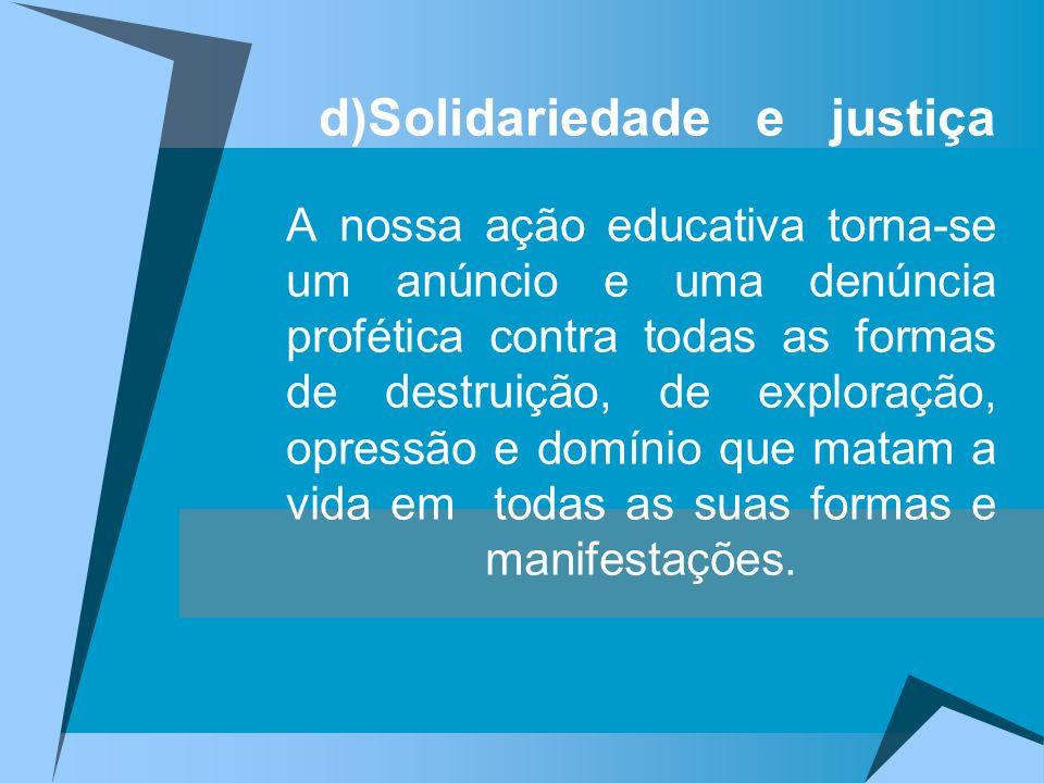 d)Solidariedade e justiça A nossa ação educativa torna-se um anúncio e uma denúncia profética contra todas as formas de destruição, de exploração, opr