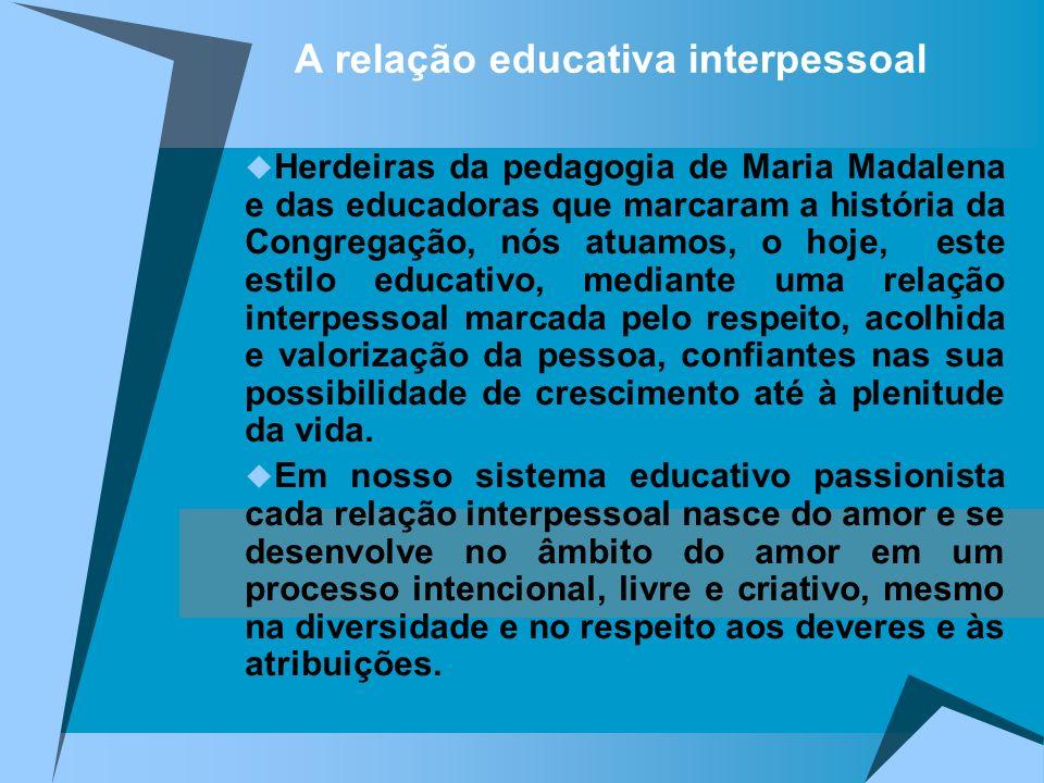 A relação educativa interpessoal Herdeiras da pedagogia de Maria Madalena e das educadoras que marcaram a história da Congregação, nós atuamos, o hoje