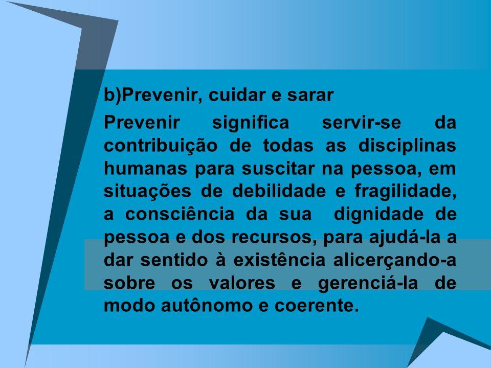 b)Prevenir, cuidar e sarar Prevenir significa servir-se da contribuição de todas as disciplinas humanas para suscitar na pessoa, em situações de debil