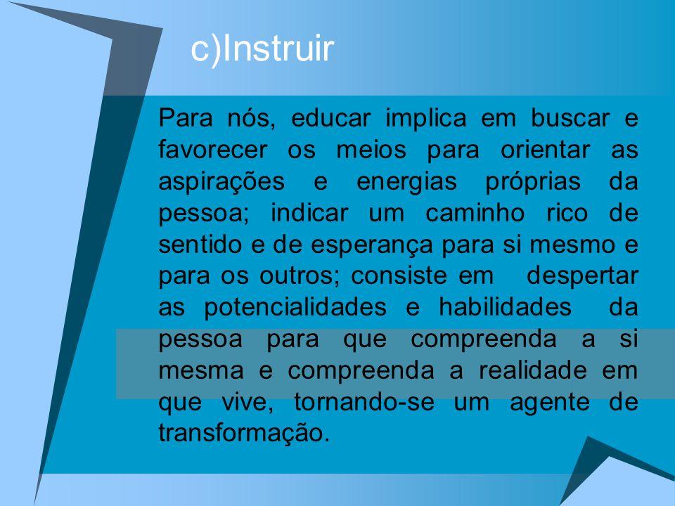 c)Instruir Para nós, educar implica em buscar e favorecer os meios para orientar as aspirações e energias próprias da pessoa; indicar um caminho rico