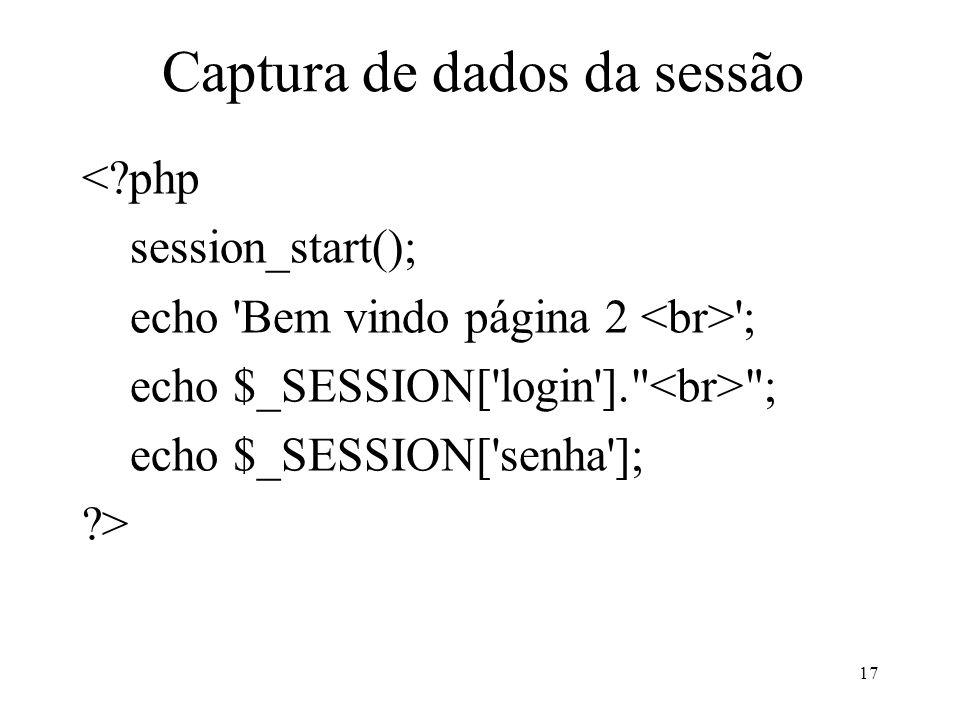 Captura de dados da sessão < php session_start(); echo Bem vindo página 2 ; echo $_SESSION[ login ]. ; echo $_SESSION[ senha ]; > 17