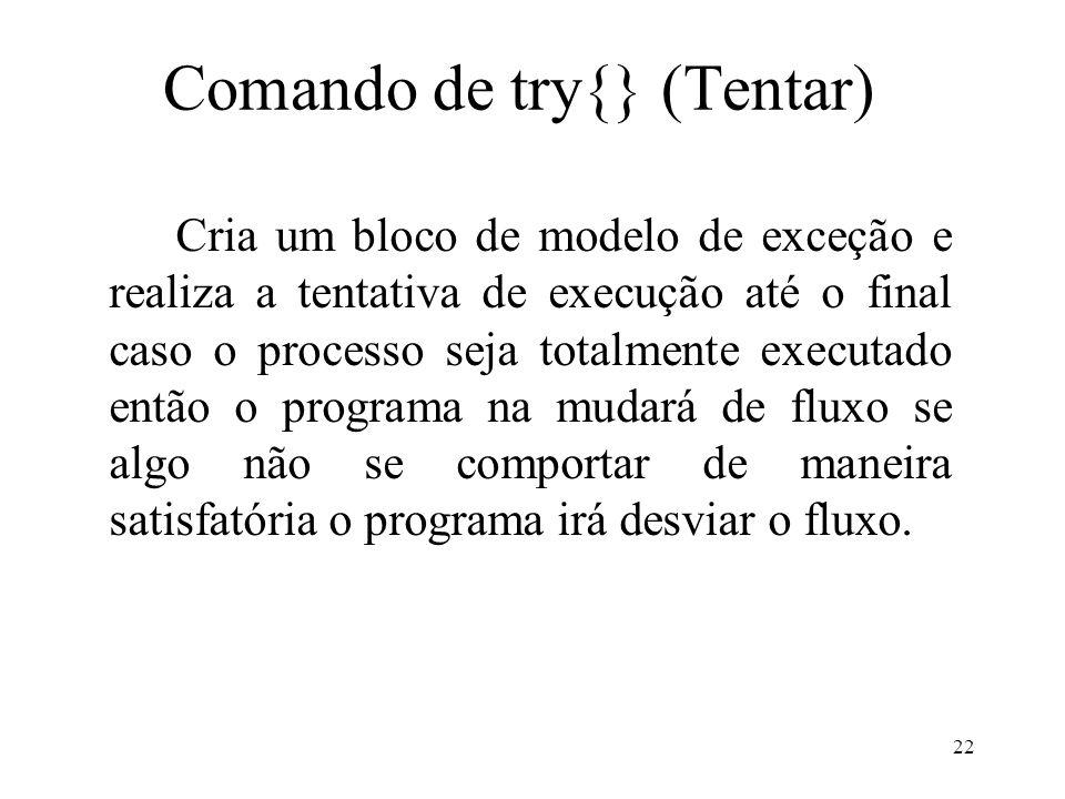 Comando de try{} (Tentar) Cria um bloco de modelo de exceção e realiza a tentativa de execução até o final caso o processo seja totalmente executado então o programa na mudará de fluxo se algo não se comportar de maneira satisfatória o programa irá desviar o fluxo.