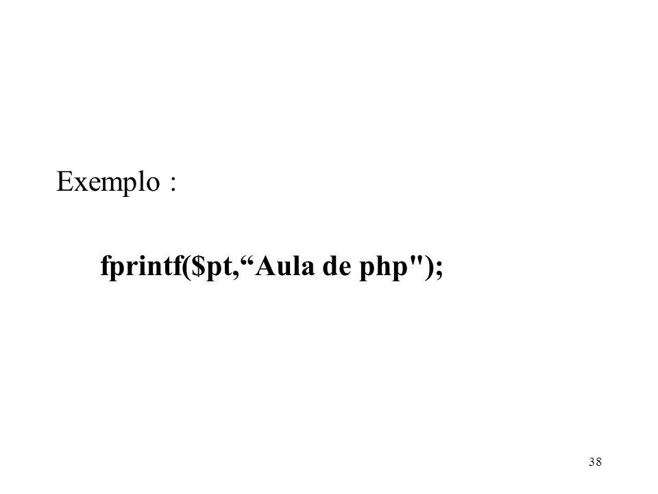 Exemplo : fprintf($pt,Aula de php ); 38