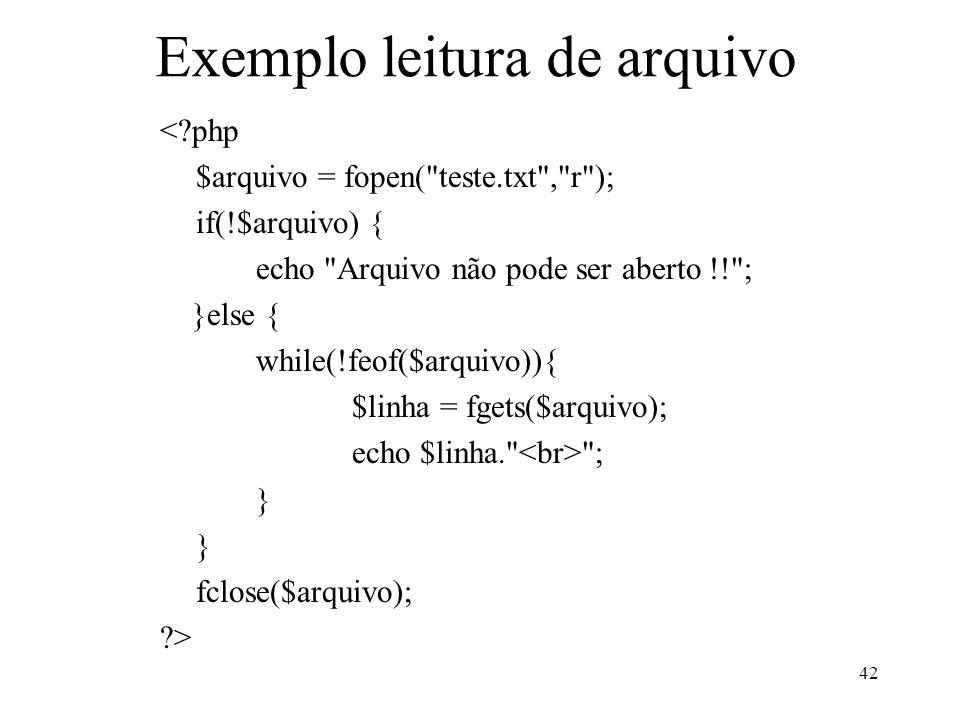 Exemplo leitura de arquivo < php $arquivo = fopen( teste.txt , r ); if(!$arquivo) { echo Arquivo não pode ser aberto !! ; }else { while(!feof($arquivo)){ $linha = fgets($arquivo); echo $linha. ; } fclose($arquivo); > 42