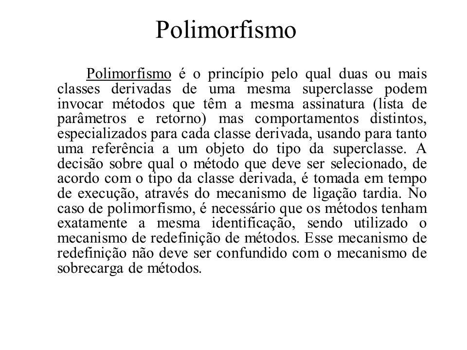 Polimorfismo Polimorfismo é o princípio pelo qual duas ou mais classes derivadas de uma mesma superclasse podem invocar métodos que têm a mesma assinatura (lista de parâmetros e retorno) mas comportamentos distintos, especializados para cada classe derivada, usando para tanto uma referência a um objeto do tipo da superclasse.