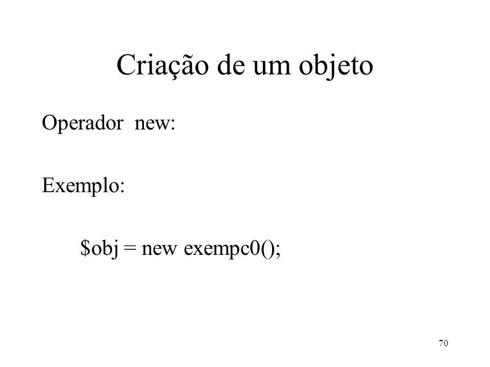 Criação de um objeto Operador new: Exemplo: $obj = new exempc0(); 70