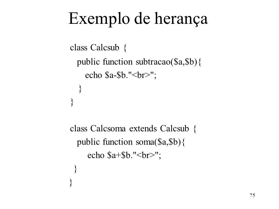 Exemplo de herança class Calcsub { public function subtracao($a,$b){ echo $a-$b. ; } class Calcsoma extends Calcsub { public function soma($a,$b){ echo $a+$b. ; } 75