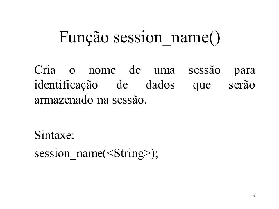 Função session_name() Cria o nome de uma sessão para identificação de dados que serão armazenado na sessão.