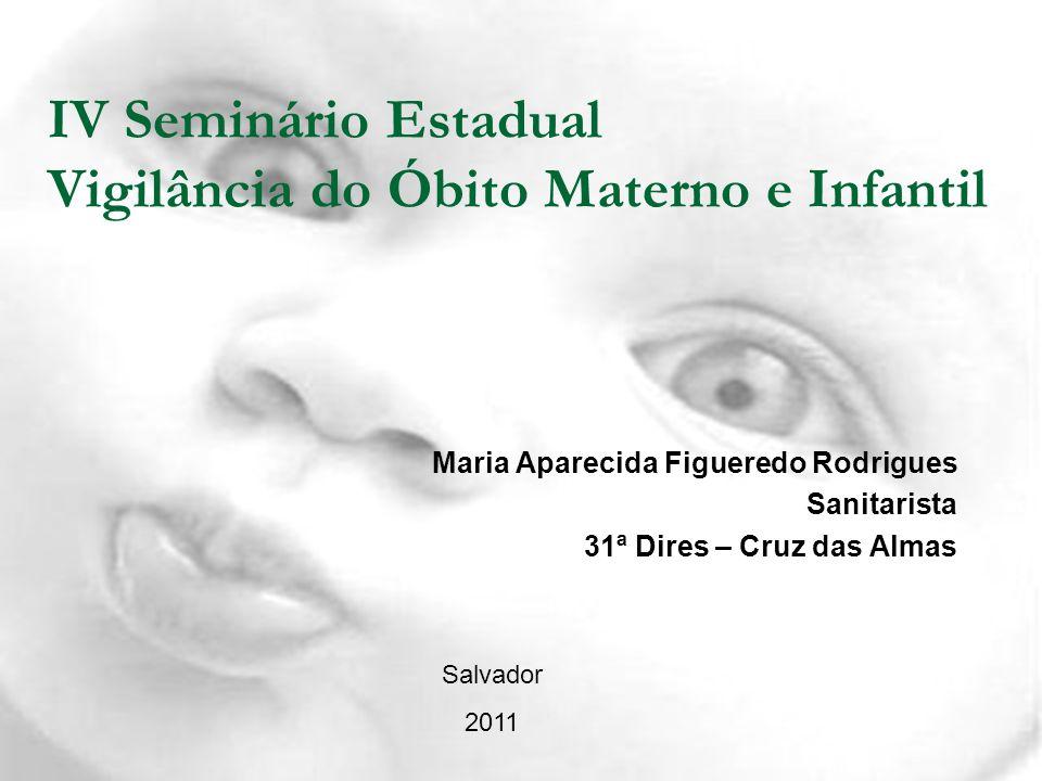 IV Seminário Estadual Vigilância do Óbito Materno e Infantil Maria Aparecida Figueredo Rodrigues Sanitarista 31ª Dires – Cruz das Almas Salvador 2011
