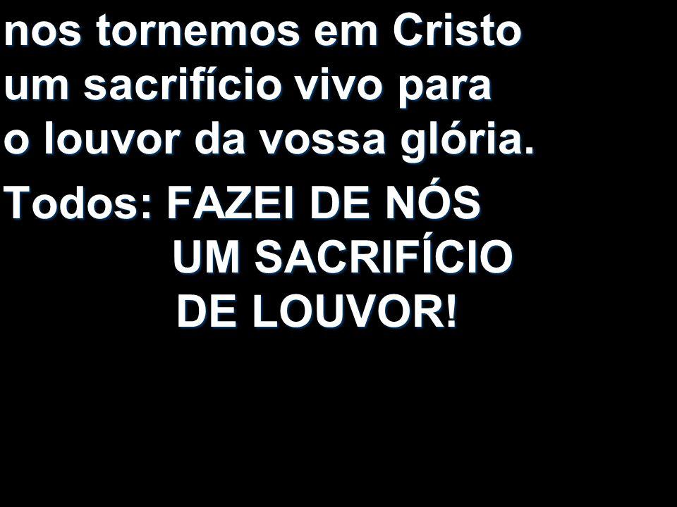nos tornemos em Cristo um sacrifício vivo para o louvor da vossa glória. Todos: FAZEI DE NÓS UM SACRIFÍCIO DE LOUVOR!