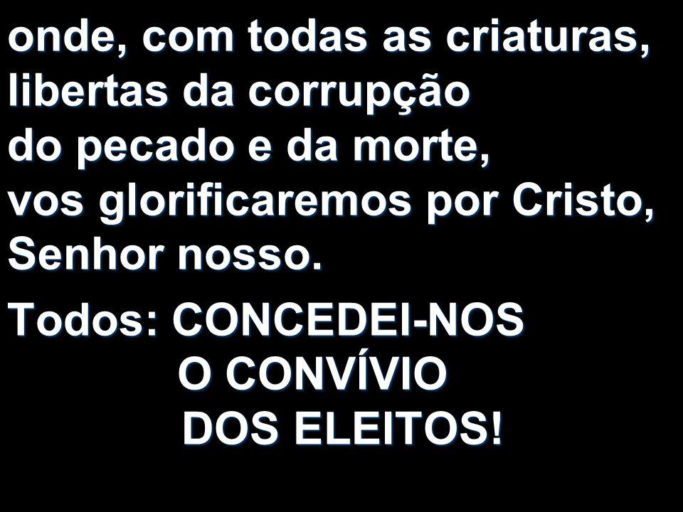 onde, com todas as criaturas, libertas da corrupção do pecado e da morte, vos glorificaremos por Cristo, Senhor nosso. Todos: CONCEDEI-NOS O CONVÍVIO