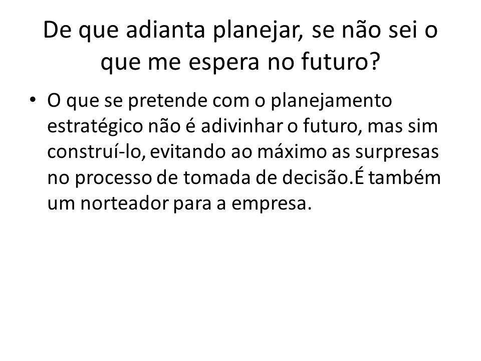 De que adianta planejar, se não sei o que me espera no futuro? O que se pretende com o planejamento estratégico não é adivinhar o futuro, mas sim cons