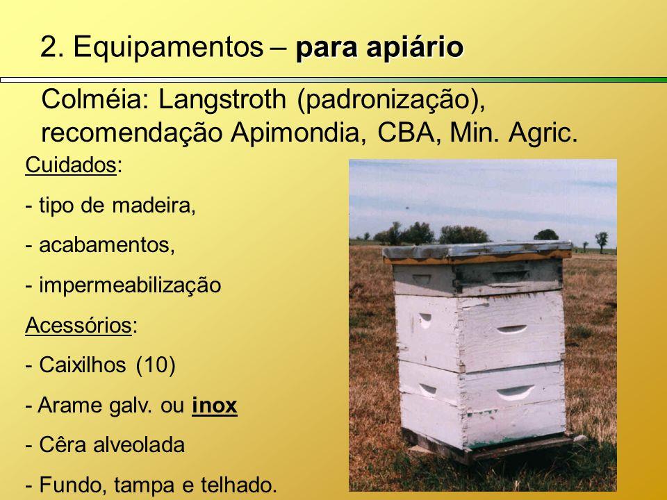 para apiário 2. Equipamentos – para apiário Colméia: Langstroth (padronização), recomendação Apimondia, CBA, Min. Agric. Cuidados: - tipo de madeira,