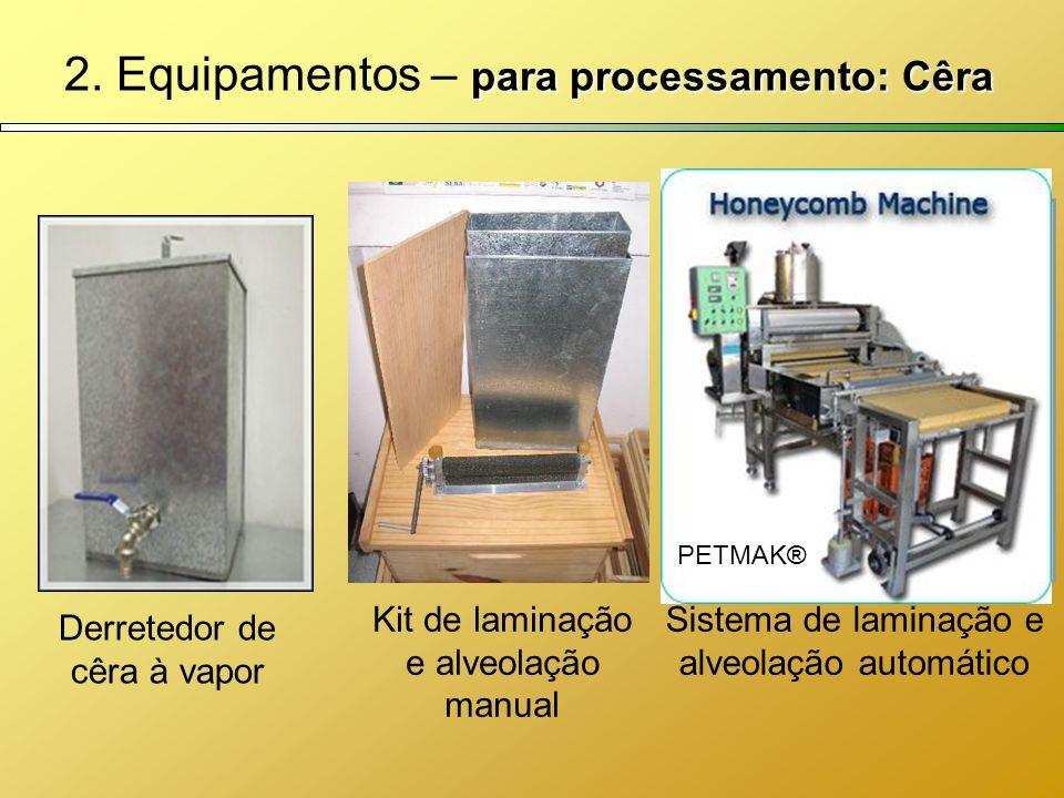 para processamento: Cêra 2. Equipamentos – para processamento: Cêra Derretedor de cêra à vapor Sistema de laminação e alveolação automático Kit de lam