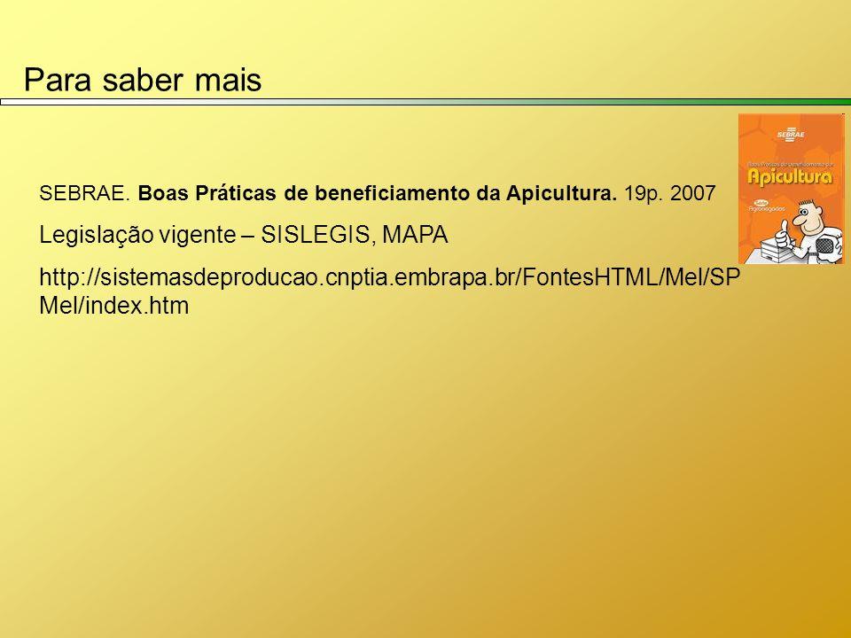 Para saber mais SEBRAE. Boas Práticas de beneficiamento da Apicultura. 19p. 2007 Legislação vigente – SISLEGIS, MAPA http://sistemasdeproducao.cnptia.
