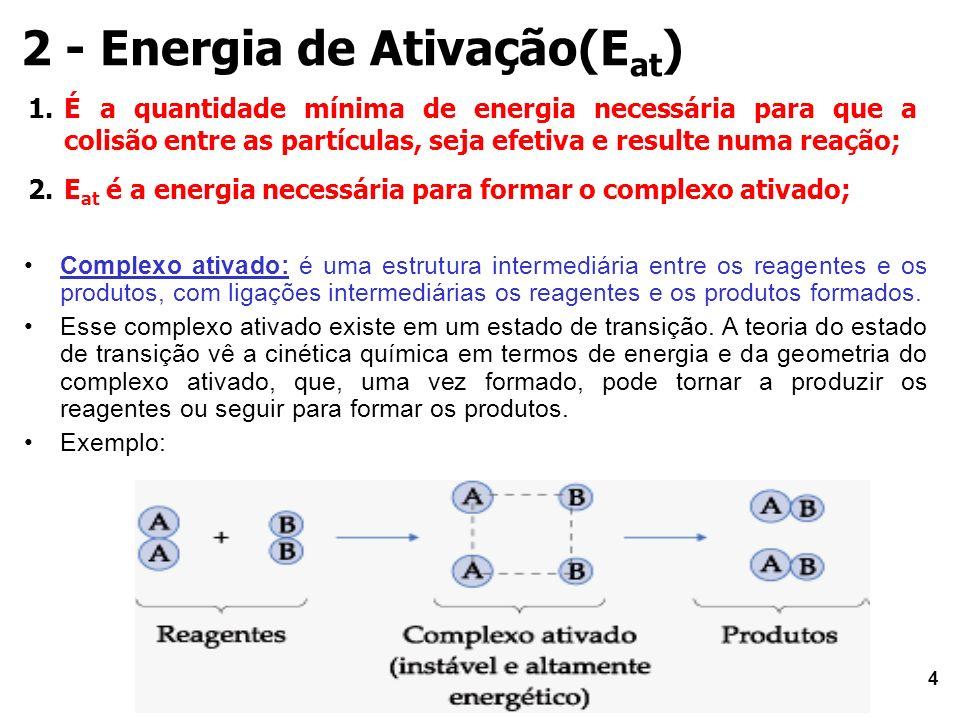 4 2 - Energia de Ativação(E at ) 1.É a quantidade mínima de energia necessária para que a colisão entre as partículas, seja efetiva e resulte numa reação; 2.E at é a energia necessária para formar o complexo ativado; Complexo ativado: é uma estrutura intermediária entre os reagentes e os produtos, com ligações intermediárias os reagentes e os produtos formados.