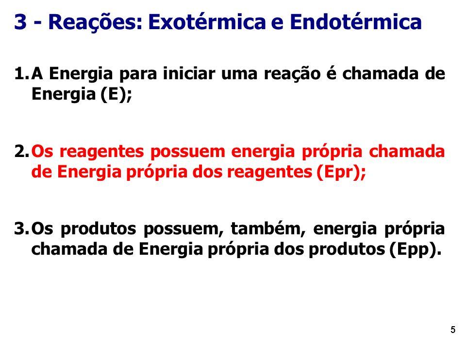 5 3 - Reações: Exotérmica e Endotérmica 1.A Energia para iniciar uma reação é chamada de Energia (E); 2.Os reagentes possuem energia própria chamada de Energia própria dos reagentes (Epr); 3.Os produtos possuem, também, energia própria chamada de Energia própria dos produtos (Epp).