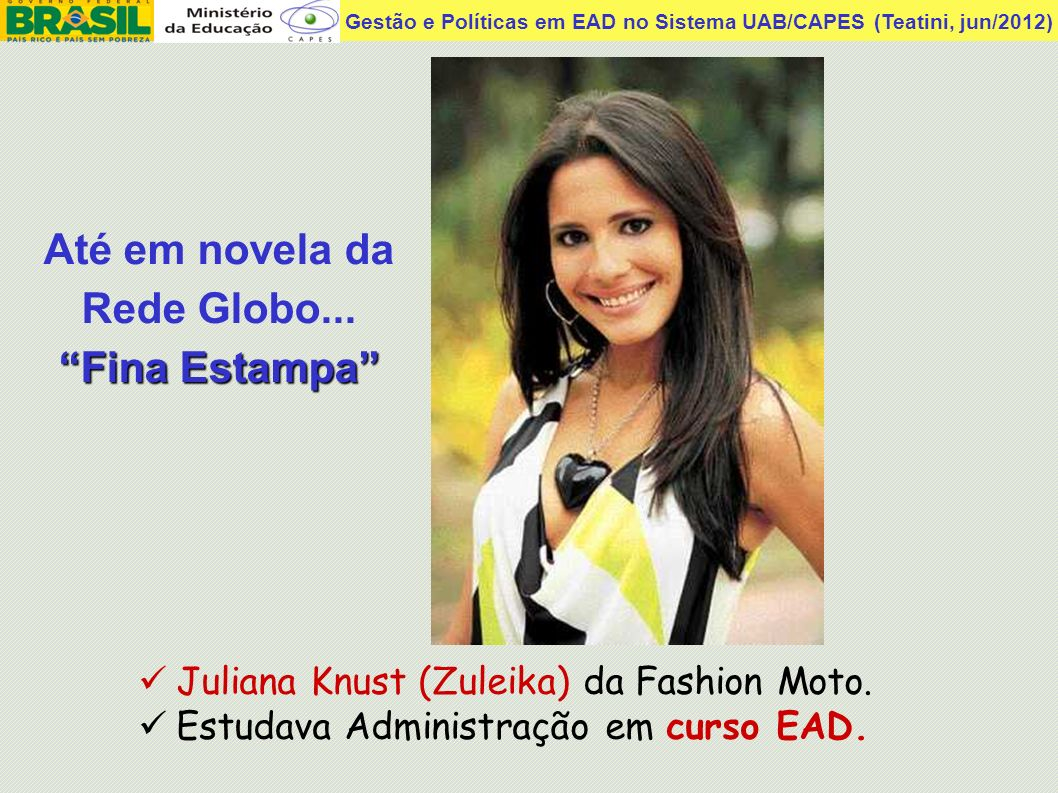Gestão e Políticas em EAD no Sistema UAB/CAPES (Teatini, jun/2012) Juliana Knust (Zuleika) da Fashion Moto. Estudava Administração em curso EAD. Até e