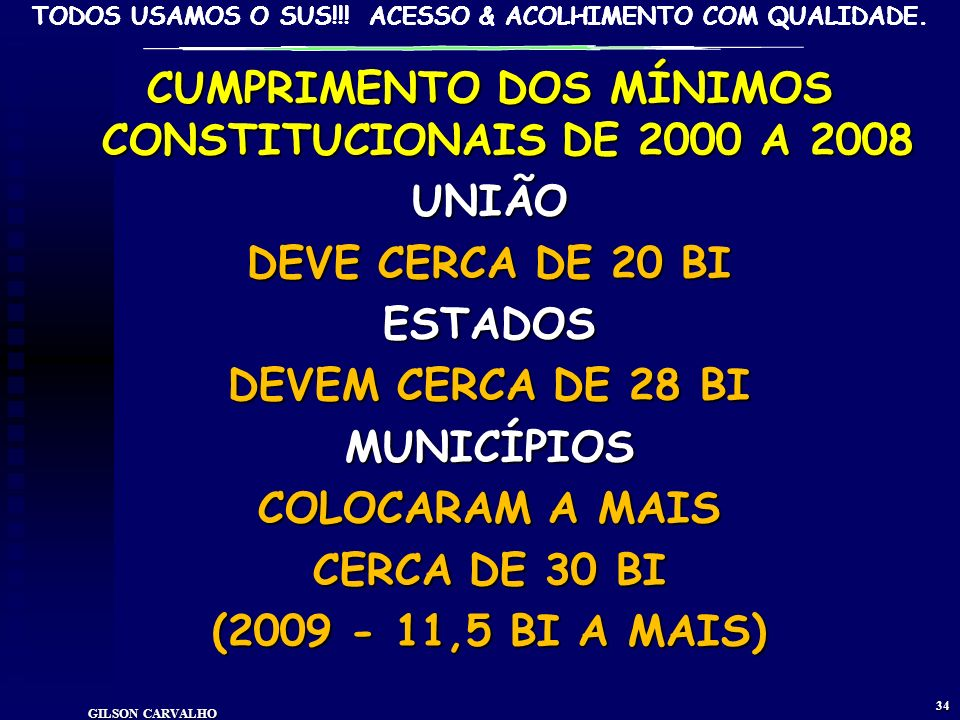 TODOS USAMOS O SUS!!! ACESSO & ACOLHIMENTO COM QUALIDADE. GILSON CARVALHO 33 GASTOS MUNICIPAIS COM SAÚDE – RECURSOS PRÓPRIOS - 2000-2009 Ano VALORES R