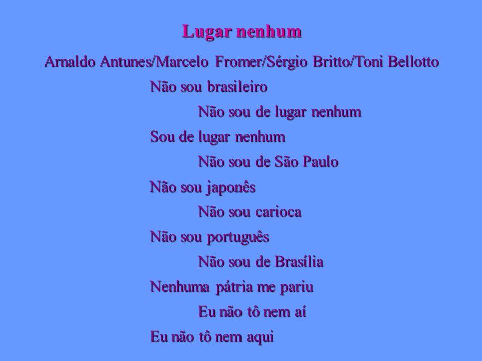 Lugar nenhum Arnaldo Antunes/Marcelo Fromer/Sérgio Britto/Toni Bellotto Não sou brasileiro Não sou de lugar nenhum Sou de lugar nenhum Não sou de São