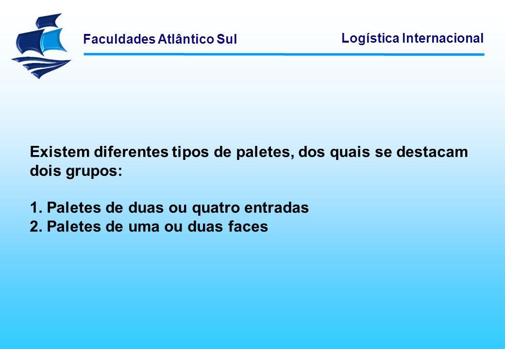 Faculdades Atlântico Sul Logística Internacional Existem diferentes tipos de paletes, dos quais se destacam dois grupos: 1. Paletes de duas ou quatro