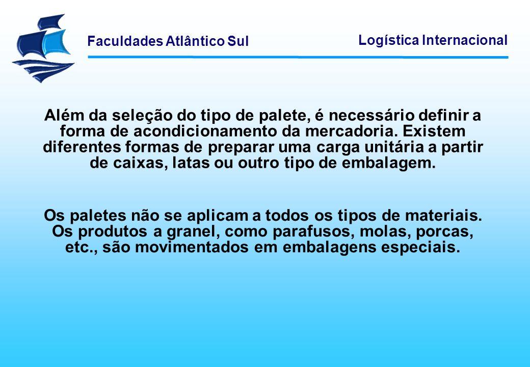 Faculdades Atlântico Sul Logística Internacional Além da seleção do tipo de palete, é necessário definir a forma de acondicionamento da mercadoria. Ex