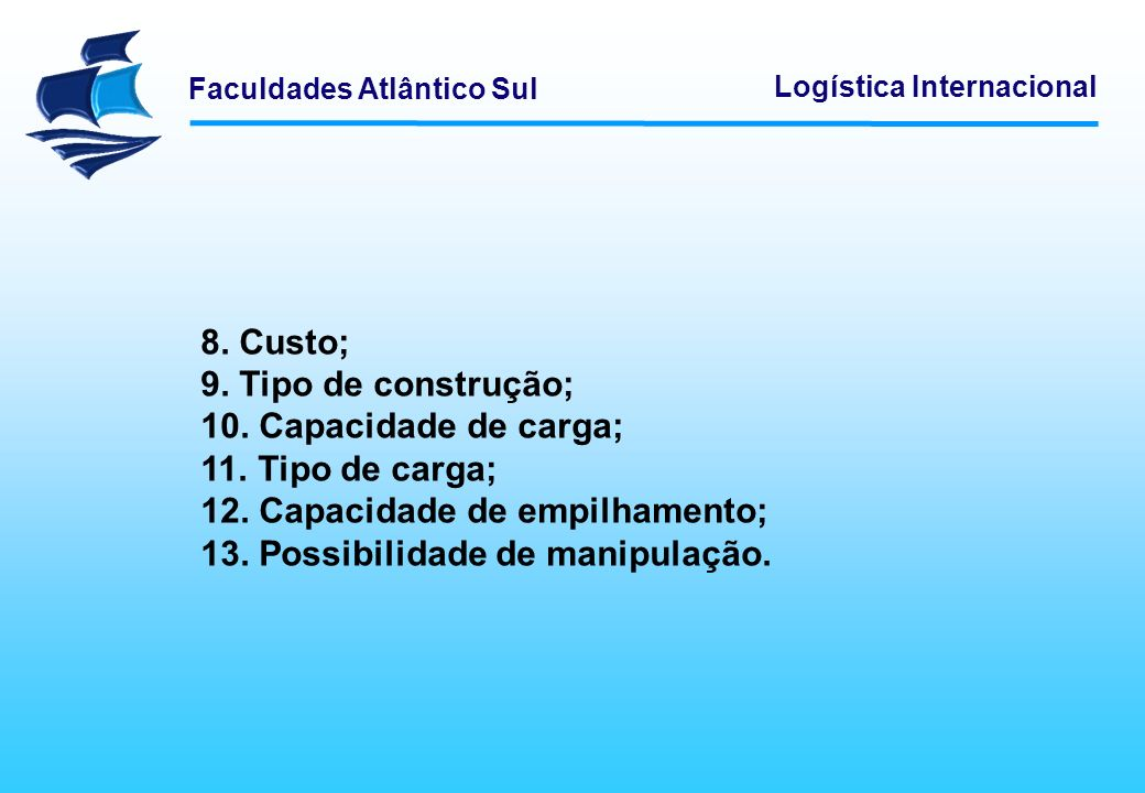 Faculdades Atlântico Sul Logística Internacional 8. Custo; 9. Tipo de construção; 10. Capacidade de carga; 11. Tipo de carga; 12. Capacidade de empilh