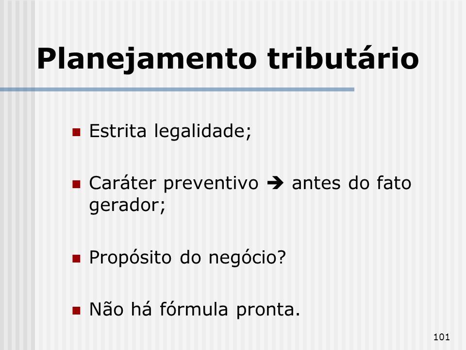 101 Planejamento tributário Estrita legalidade; Caráter preventivo antes do fato gerador; Propósito do negócio? Não há fórmula pronta.