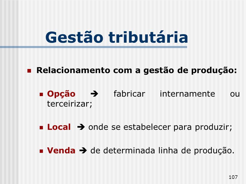 107 Gestão tributária Relacionamento com a gestão de produção: Opção fabricar internamente ou terceirizar; Local onde se estabelecer para produzir; Ve
