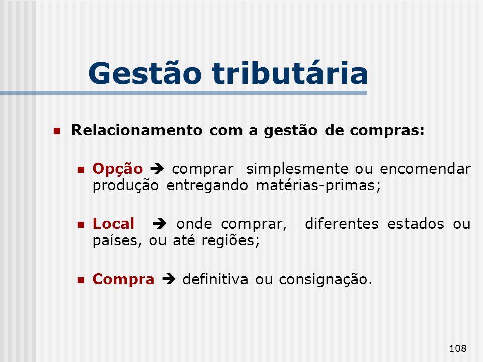 108 Gestão tributária Relacionamento com a gestão de compras: Opção comprar simplesmente ou encomendar produção entregando matérias-primas; Local onde