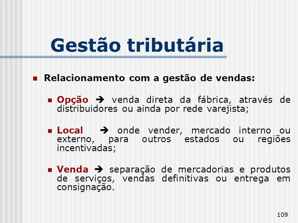 109 Gestão tributária Relacionamento com a gestão de vendas: Opção venda direta da fábrica, através de distribuidores ou ainda por rede varejista; Loc